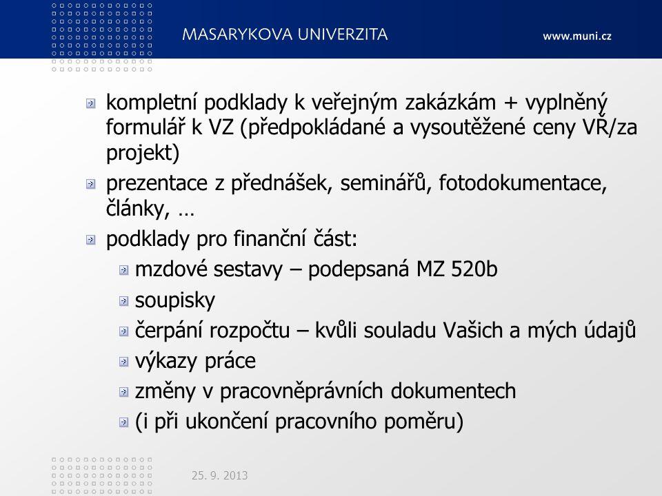 kompletní podklady k veřejným zakázkám + vyplněný formulář k VZ (předpokládané a vysoutěžené ceny VŘ/za projekt) prezentace z přednášek, seminářů, fotodokumentace, články, … podklady pro finanční část: mzdové sestavy – podepsaná MZ 520b soupisky čerpání rozpočtu – kvůli souladu Vašich a mých údajů výkazy práce změny v pracovněprávních dokumentech (i při ukončení pracovního poměru) 25.