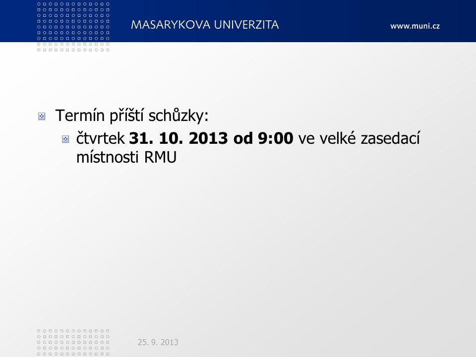 Termín příští schůzky: čtvrtek 31. 10. 2013 od 9:00 ve velké zasedací místnosti RMU 25. 9. 2013