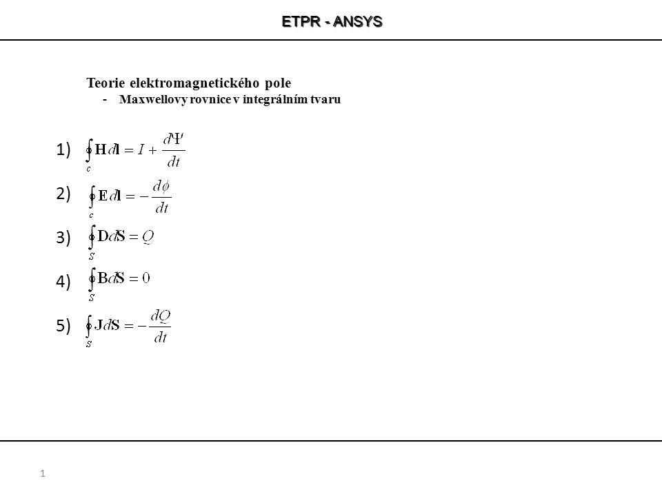 ETPR - ANSYS 1 Teorie elektromagnetického pole -Maxwellovy rovnice v integrálním tvaru 1) 2) 3) 4) 5)