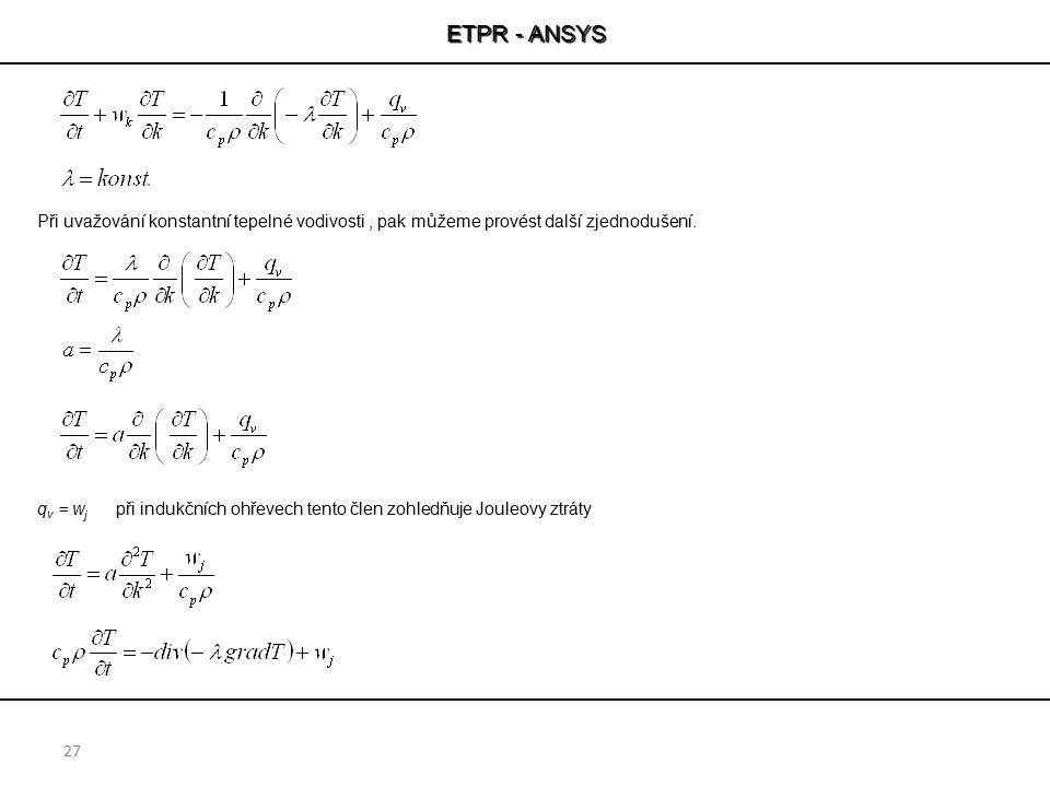 ETPR - ANSYS 27 Při uvažování konstantní tepelné vodivosti, pak můžeme provést další zjednodušení. q v = w j při indukčních ohřevech tento člen zohled