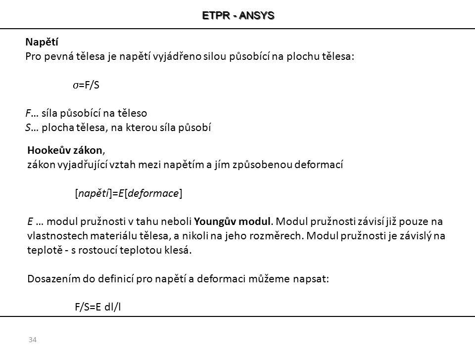 ETPR - ANSYS 34 Napětí Pro pevná tělesa je napětí vyjádřeno silou působící na plochu tělesa:  =F/S F… síla působící na těleso S… plocha tělesa, na kt