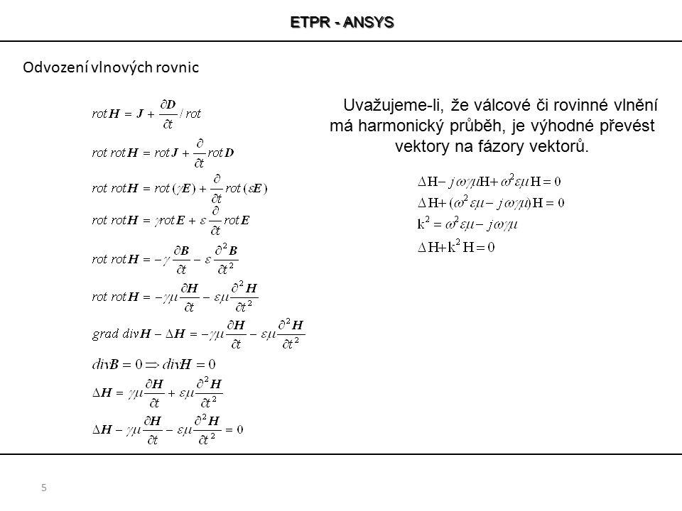 ETPR - ANSYS 5 Uvažujeme-li, že válcové či rovinné vlnění má harmonický průběh, je výhodné převést vektory na fázory vektorů. Odvození vlnových rovnic