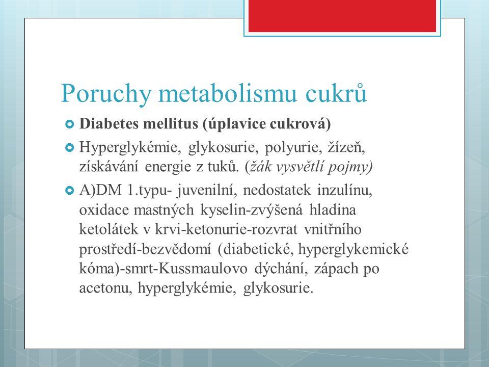Poruchy metabolismu cukrů  Diabetes mellitus (úplavice cukrová)  Hyperglykémie, glykosurie, polyurie, žízeň, získávání energie z tuků. (žák vysvětlí