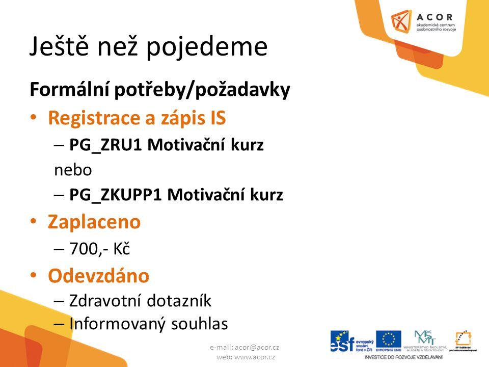 Ještě než pojedeme Formální potřeby/požadavky Registrace a zápis IS – PG_ZRU1 Motivační kurz nebo – PG_ZKUPP1 Motivační kurz Zaplaceno – 700,- Kč Odevzdáno – Zdravotní dotazník – Informovaný souhlas e-mail: acor@acor.cz web: www.acor.cz