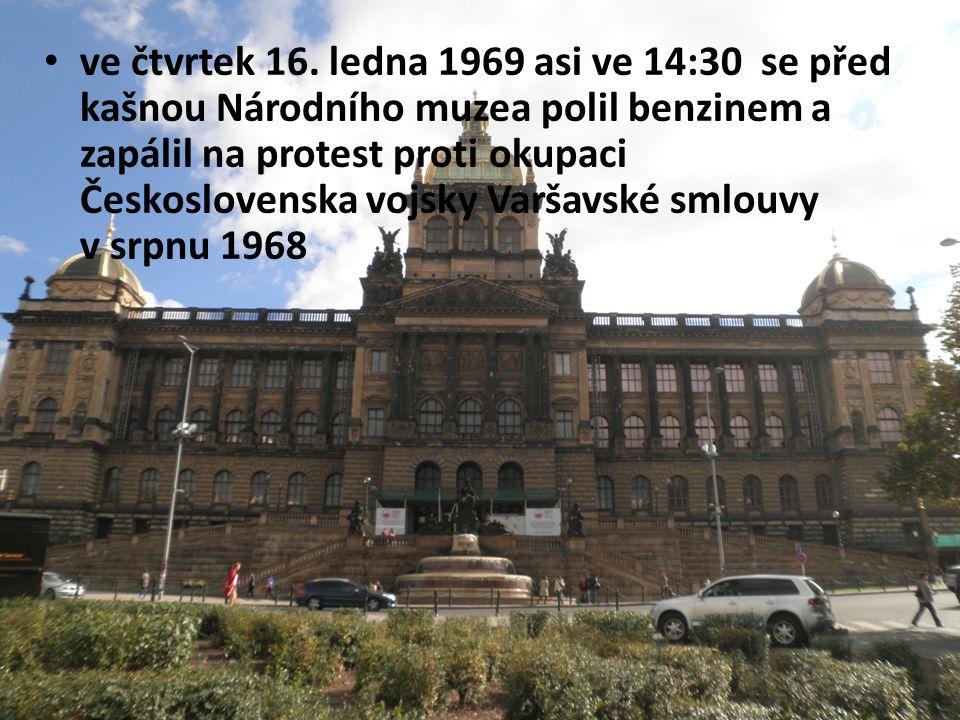 ve čtvrtek 16. ledna 1969 asi ve 14:30 se před kašnou Národního muzea polil benzinem a zapálil na protest proti okupaci Československa vojsky Varšavsk