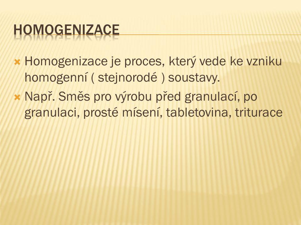  Homogenizace je proces, který vede ke vzniku homogenní ( stejnorodé ) soustavy.  Např. Směs pro výrobu před granulací, po granulaci, prosté mísení,