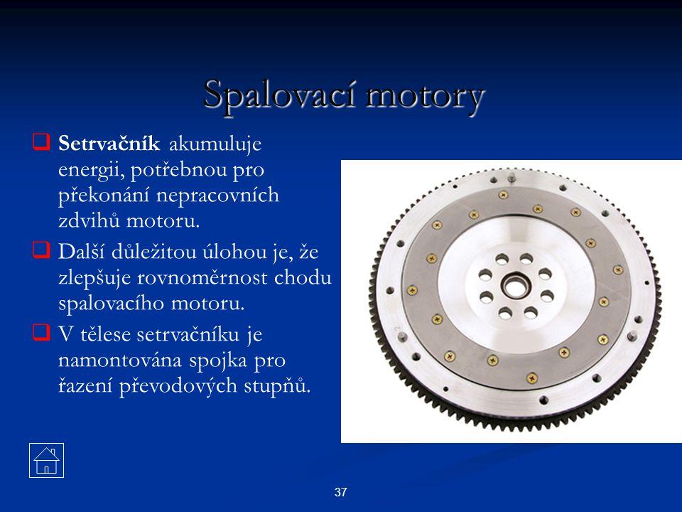 37 Spalovací motory  Setrvačník akumuluje energii, potřebnou pro překonání nepracovních zdvihů motoru.  Další důležitou úlohou je, že zlepšuje rovno