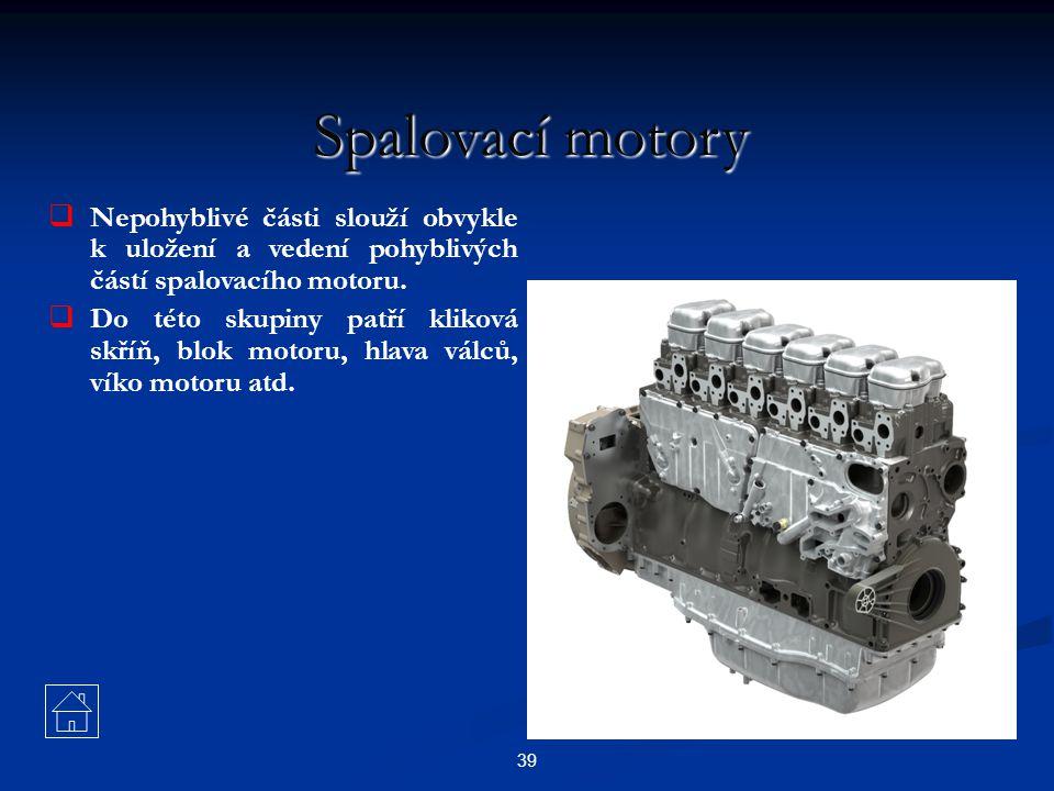 39 Spalovací motory  Nepohyblivé části slouží obvykle k uložení a vedení pohyblivých částí spalovacího motoru.  Do této skupiny patří kliková skříň,