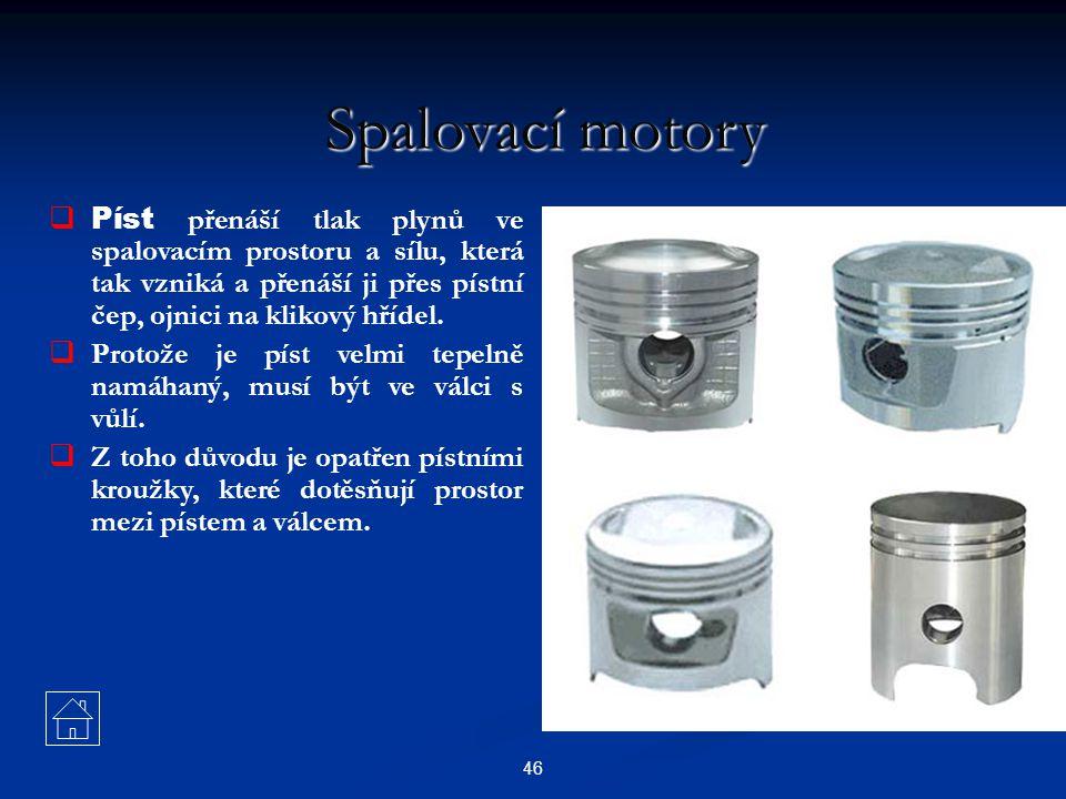 46 Spalovací motory  Píst přenáší tlak plynů ve spalovacím prostoru a sílu, která tak vzniká a přenáší ji přes pístní čep, ojnici na klikový hřídel.