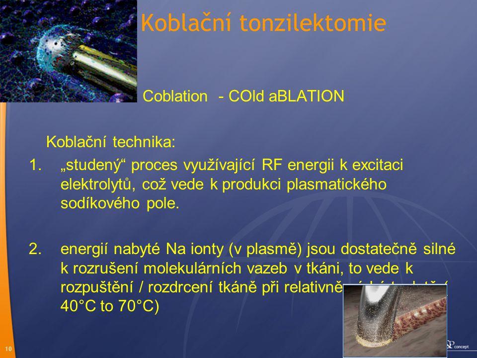 """10 Koblační tonzilektomie Coblation - COld aBLATION Koblační technika: 1.""""studený"""" proces využívající RF energii k excitaci elektrolytů, což vede k pr"""