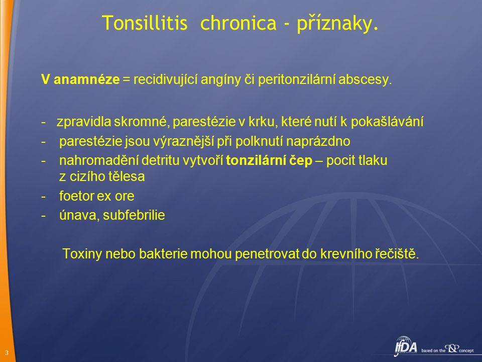3 Tonsillitis chronica - příznaky. V anamnéze = recidivující angíny či peritonzilární abscesy. - zpravidla skromné, parestézie v krku, které nutí k po