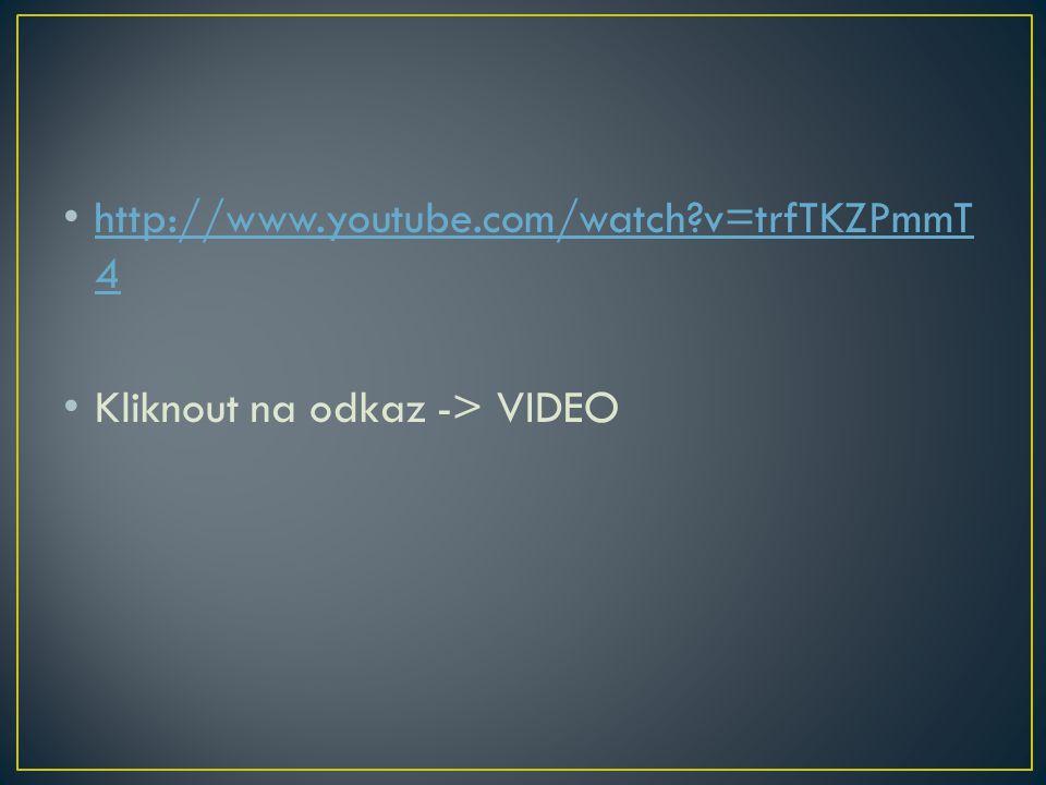 http://www.youtube.com/watch?v=trfTKZPmmT 4 http://www.youtube.com/watch?v=trfTKZPmmT 4 Kliknout na odkaz -> VIDEO