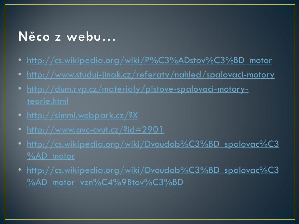 http://cs.wikipedia.org/wiki/P%C3%ADstov%C3%BD_motor http://www.studuj-jinak.cz/referaty/nahled/spalovaci-motory http://dum.rvp.cz/materialy/pistove-spalovaci-motory- teorie.html http://dum.rvp.cz/materialy/pistove-spalovaci-motory- teorie.html http://simmi.webpark.cz/?X http://www.avc-cvut.cz/?id=2901 http://cs.wikipedia.org/wiki/Dvoudob%C3%BD_spalovac%C3 %AD_motor http://cs.wikipedia.org/wiki/Dvoudob%C3%BD_spalovac%C3 %AD_motor http://cs.wikipedia.org/wiki/Dvoudob%C3%BD_spalovac%C3 %AD_motor_vzn%C4%9Btov%C3%BD http://cs.wikipedia.org/wiki/Dvoudob%C3%BD_spalovac%C3 %AD_motor_vzn%C4%9Btov%C3%BD