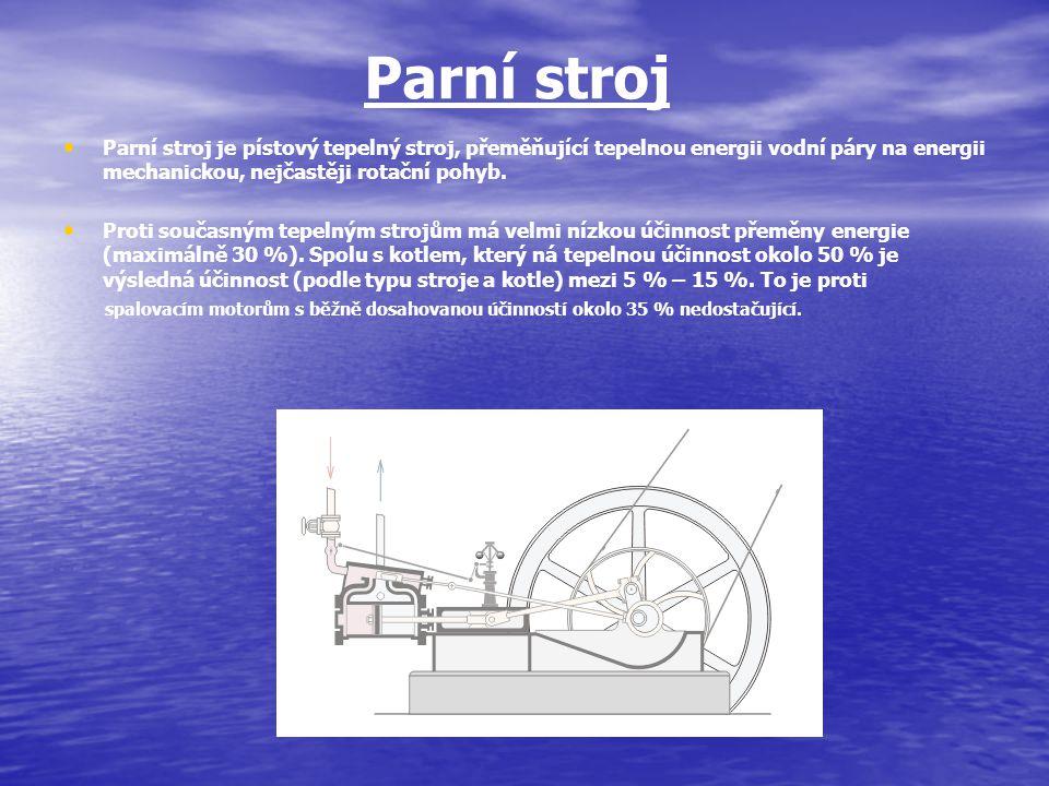 Parní stroj Parní stroj je pístový tepelný stroj, přeměňující tepelnou energii vodní páry na energii mechanickou, nejčastěji rotační pohyb. Proti souč