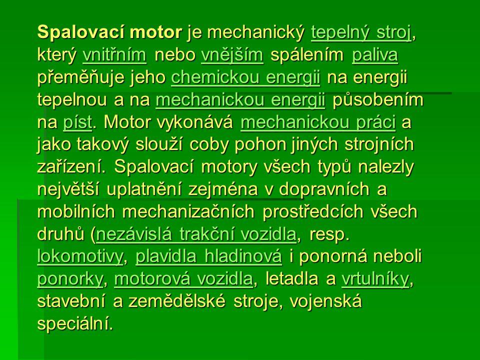 Spalovací motor je mechanický tepelný stroj, který vnitřním nebo vnějším spálením paliva přeměňuje jeho chemickou energii na energii tepelnou a na mec