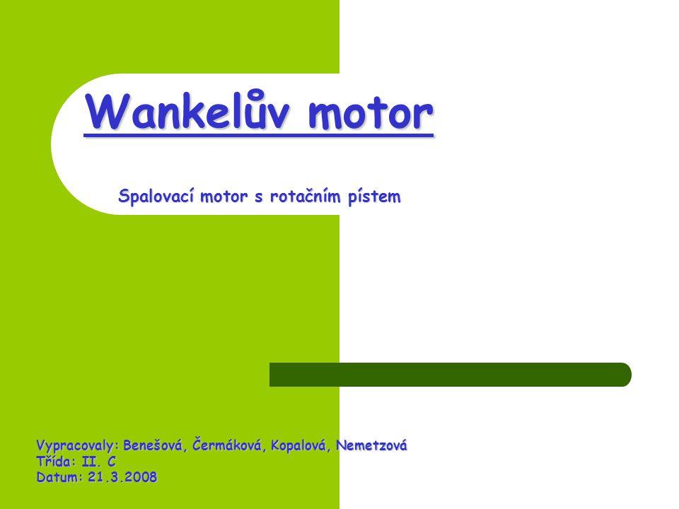 Wankelův motor Spalovací motor s rotačním pístem Vypracovaly: Benešová, Čermáková, Kopalová, Nemetzová Třída: II.