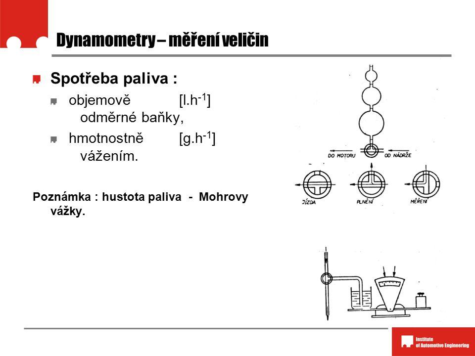 Dynamometry – měření veličin Spotřeba paliva : objemově [l.h -1 ] odměrné baňky, hmotnostně [g.h -1 ] vážením. Poznámka : hustota paliva - Mohrovy váž