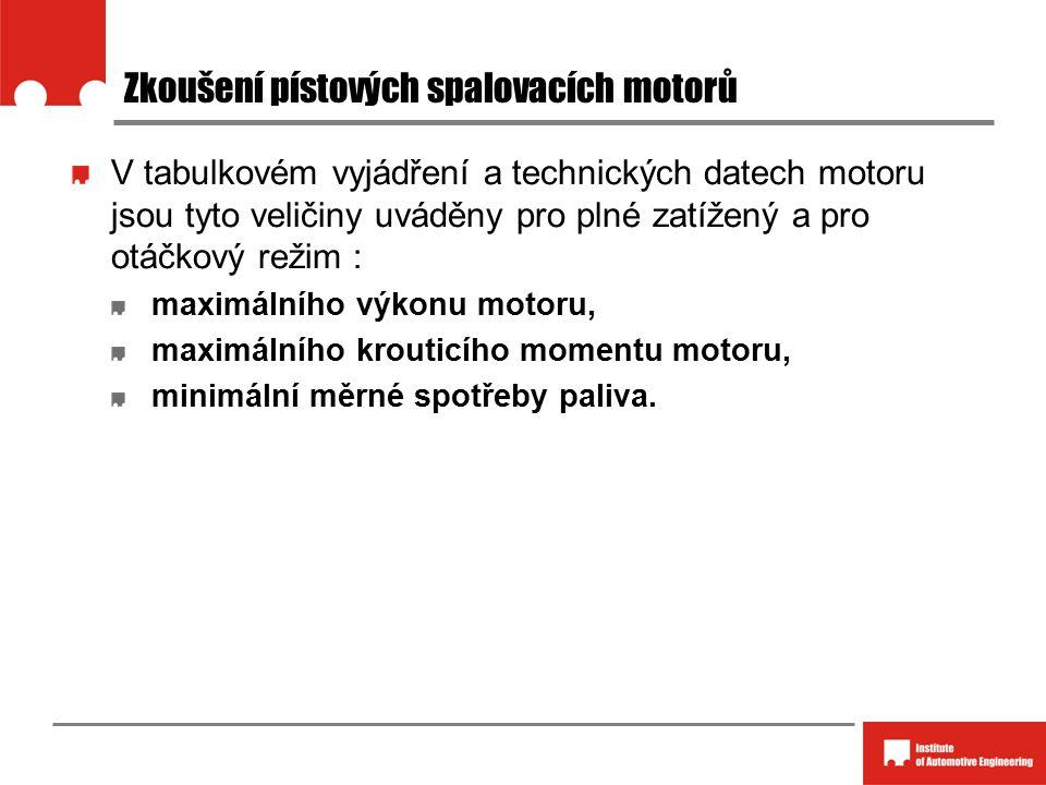 Zkoušení pístových spalovacích motorů V tabulkovém vyjádření a technických datech motoru jsou tyto veličiny uváděny pro plné zatížený a pro otáčkový režim : maximálního výkonu motoru, maximálního krouticího momentu motoru, minimální měrné spotřeby paliva.