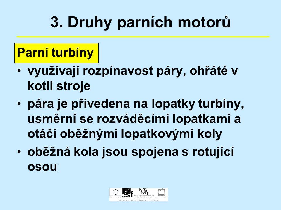 3. Druhy parních motorů Parní turbíny využívají rozpínavost páry, ohřáté v kotli stroje pára je přivedena na lopatky turbíny, usměrní se rozváděcími l