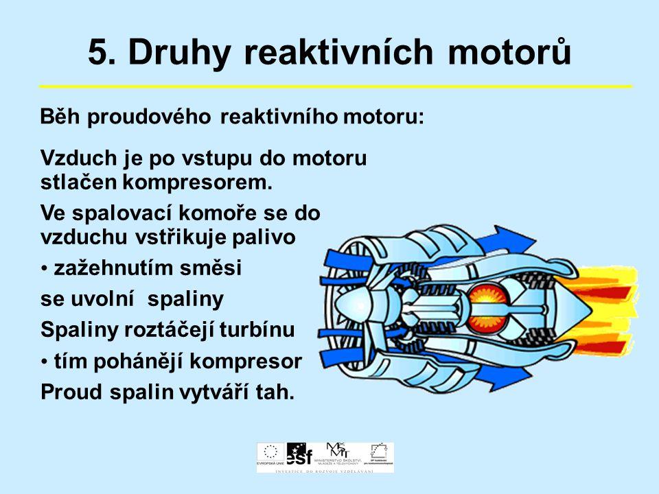 5. Druhy reaktivních motorů Běh proudového reaktivního motoru: Vzduch je po vstupu do motoru stlačen kompresorem. Ve spalovací komoře se do vzduchu vs