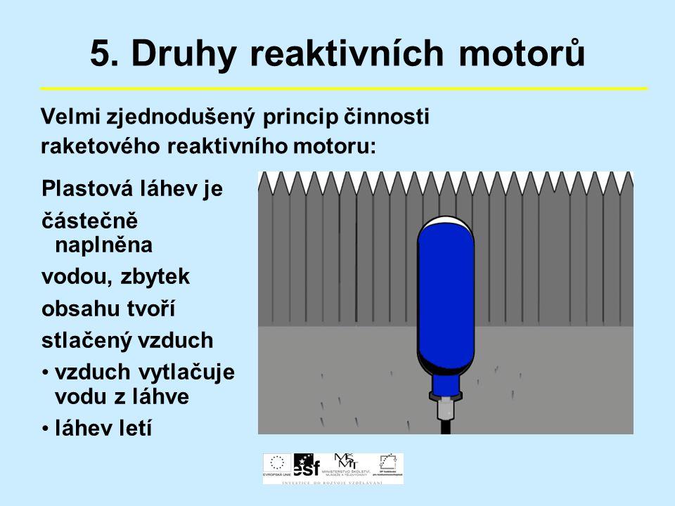 5. Druhy reaktivních motorů Velmi zjednodušený princip činnosti raketového reaktivního motoru: Plastová láhev je částečně naplněna vodou, zbytek obsah
