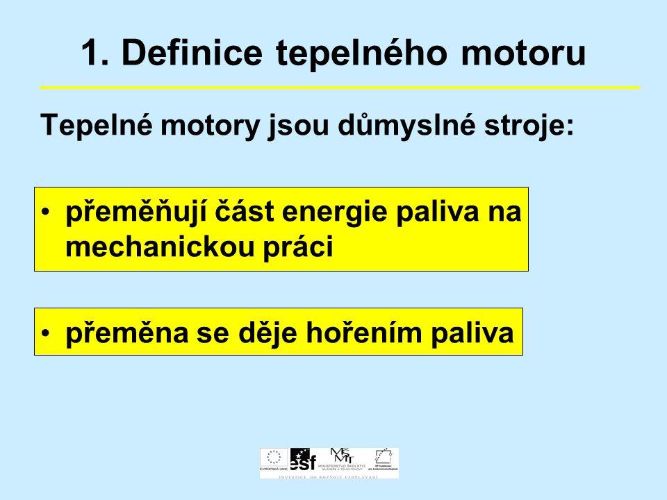1. Definice tepelného motoru Tepelné motory jsou důmyslné stroje: přeměňují část energie paliva na mechanickou práci přeměna se děje hořením paliva
