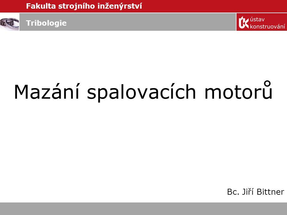 Fakulta strojního inženýrství Tribologie Mazání spalovacích motorů Bc. Jiří Bittner