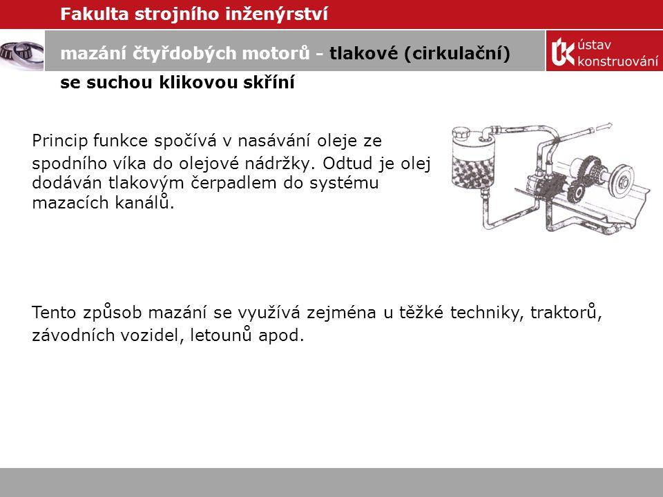 Fakulta strojního inženýrství mazání čtyřdobých motorů - tlakové (cirkulační) se suchou klikovou skříní Princip funkce spočívá v nasávání oleje ze spodního víka do olejové nádržky.
