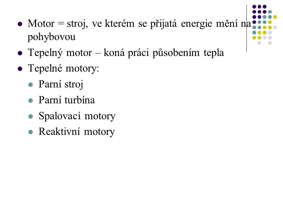 Motor = stroj, ve kterém se přijatá energie mění na pohybovou Tepelný motor – koná práci působením tepla Tepelné motory: Parní stroj Parní turbína Spalovací motory Reaktivní motory