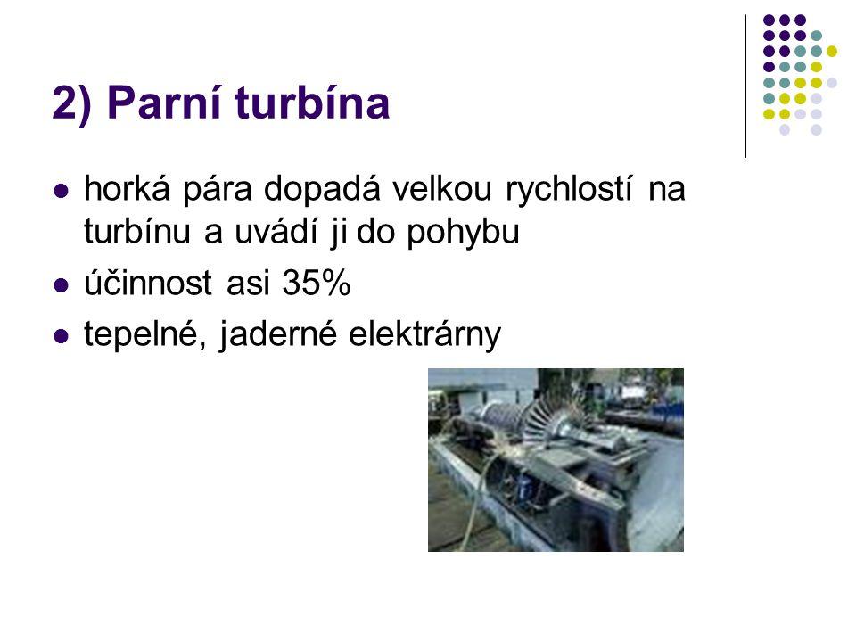 2) Parní turbína horká pára dopadá velkou rychlostí na turbínu a uvádí ji do pohybu účinnost asi 35% tepelné, jaderné elektrárny
