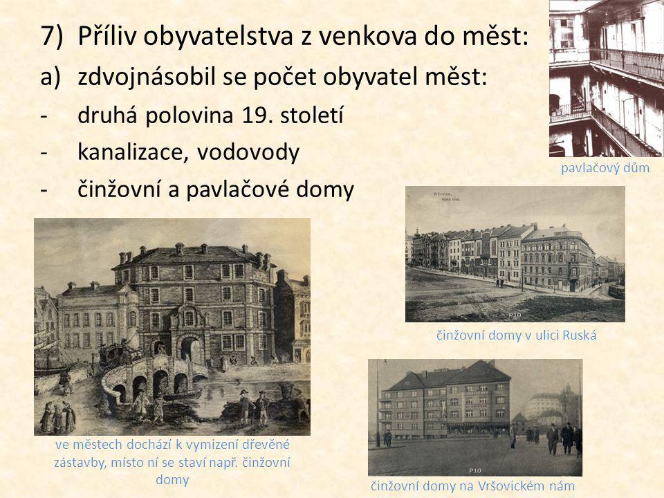 7)Příliv obyvatelstva z venkova do měst: a)zdvojnásobil se počet obyvatel měst: -druhá polovina 19. století -kanalizace, vodovody -činžovní a pavlačov