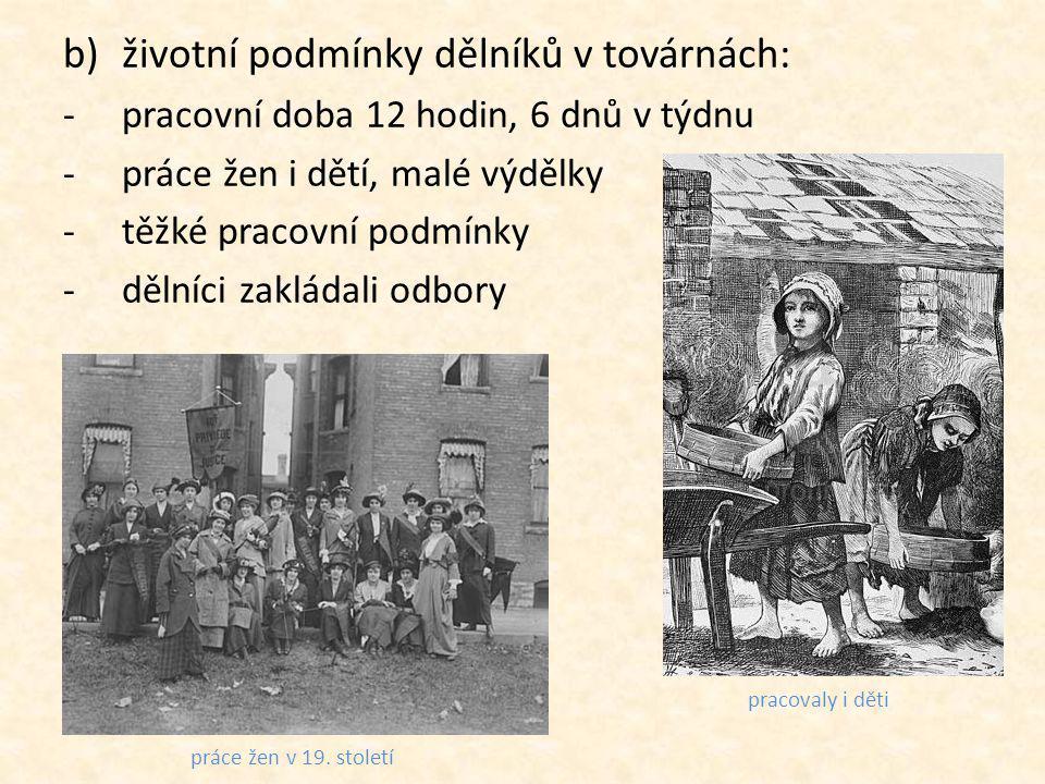 b)životní podmínky dělníků v továrnách: -pracovní doba 12 hodin, 6 dnů v týdnu -práce žen i dětí, malé výdělky -těžké pracovní podmínky -dělníci zakládali odbory práce žen v 19.