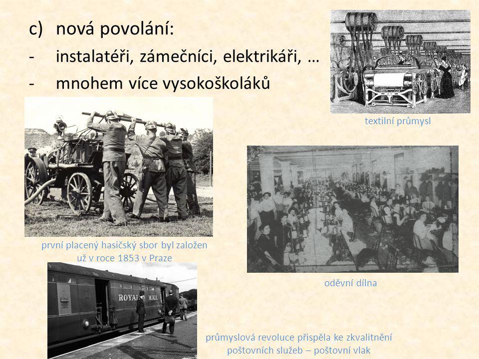 c)nová povolání: -instalatéři, zámečníci, elektrikáři, … -mnohem více vysokoškoláků první placený hasičský sbor byl založen už v roce 1853 v Praze oděvní dílna textilní průmysl průmyslová revoluce přispěla ke zkvalitnění poštovních služeb – poštovní vlak