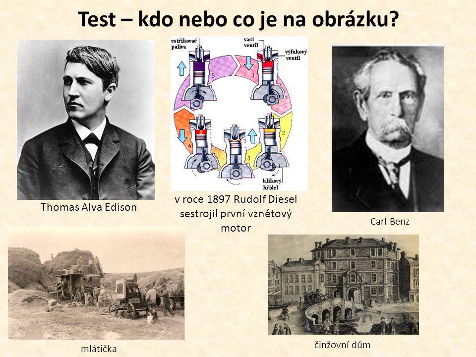 Test – kdo nebo co je na obrázku? Thomas Alva Edison Carl Benz v roce 1897 Rudolf Diesel sestrojil první vznětový motor mlátička činžovní dům