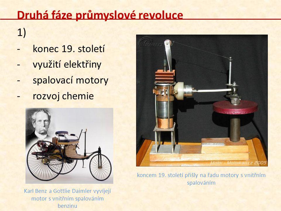 Druhá fáze průmyslové revoluce 1) -konec 19. století -využití elektřiny -spalovací motory -rozvoj chemie Karl Benz a Gottlie Daimler vyvíjejí motor s