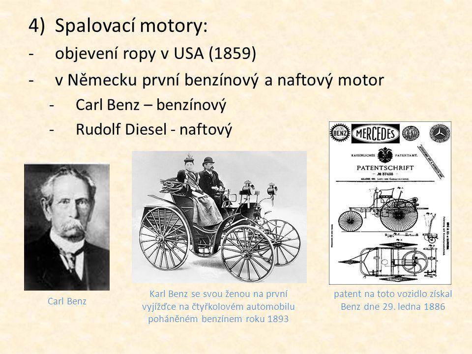 4)Spalovací motory: -objevení ropy v USA (1859) -v Německu první benzínový a naftový motor -Carl Benz – benzínový -Rudolf Diesel - naftový Karl Benz se svou ženou na první vyjížďce na čtyřkolovém automobilu poháněném benzínem roku 1893 patent na toto vozidlo získal Benz dne 29.