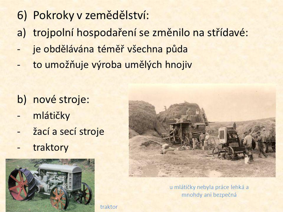 6)Pokroky v zemědělství: a)trojpolní hospodaření se změnilo na střídavé: -je obdělávána téměř všechna půda -to umožňuje výroba umělých hnojiv b)nové stroje: -mlátičky -žací a secí stroje -traktory u mlátičky nebyla práce lehká a mnohdy ani bezpečná traktor