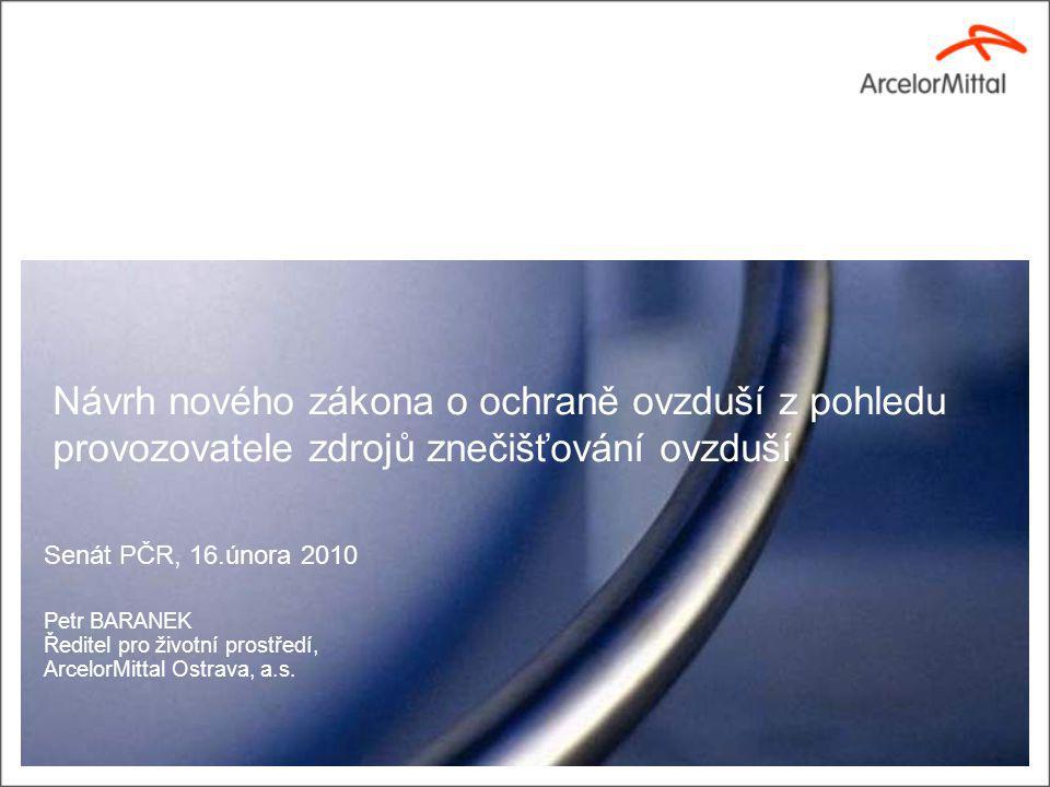 Návrh nového zákona o ochraně ovzduší z pohledu provozovatele zdrojů znečišťování ovzduší Senát PČR, 16.února 2010 Petr BARANEK Ředitel pro životní prostředí, ArcelorMittal Ostrava, a.s.