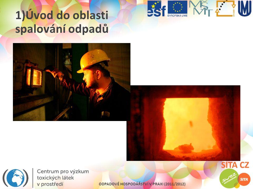 ODPADOVÉ HOSPODÁŘSTVÍ V PRAXI (2011/2012) 4)Legislativní předpisy pro spalování odpadů a provoz technologií Technické podmínky provozu pro zařízení spalující odpad: Zásobník komunálního odpadu musí být trvale udržován v podtlaku….vzduch odsáván do ohniště….při odstávce do výduchu, Zajistit dostatečnou dobu setrvání tepelně zprac.odpadu v prostoru jeho tepelného zpracování ….zajistit vyhoření nebo tepelný rozklad tak, aby struska a popel obsahoval méně než 3% celk.org.uhlíku (ztráta žíháním pod 5% hm.suchého materiálu), Zajistit minimálně po dobu 2 s teplota odpadního plynu za posledním přívodem vzduchu min.