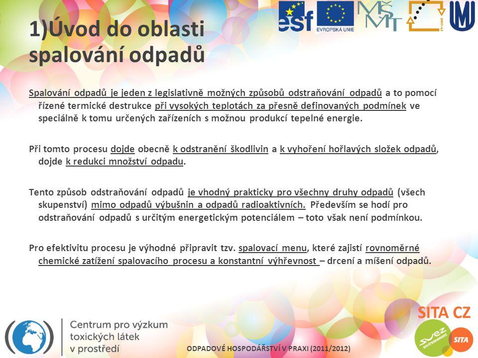 ODPADOVÉ HOSPODÁŘSTVÍ V PRAXI (2011/2012) 1)Úvod do oblasti spalování odpadů Tento způsob odstraňování odpadů je možné v současnosti považovat za jeden z možných způsobů, ale dle světových trendů ( bohužel i EU zaostává) je možné dokonce tento způsob bezprostředně zařadit za látkové(materiálové) využití a přiřadit mu alespoň v oblasti komunální využití energetické.
