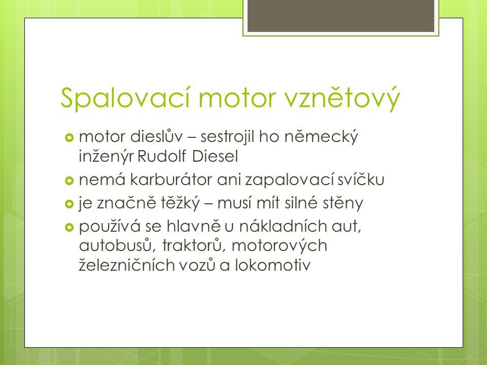 Spalovací motor vznětový  motor dieslův – sestrojil ho německý inženýr Rudolf Diesel  nemá karburátor ani zapalovací svíčku  je značně těžký – musí mít silné stěny  používá se hlavně u nákladních aut, autobusů, traktorů, motorových železničních vozů a lokomotiv