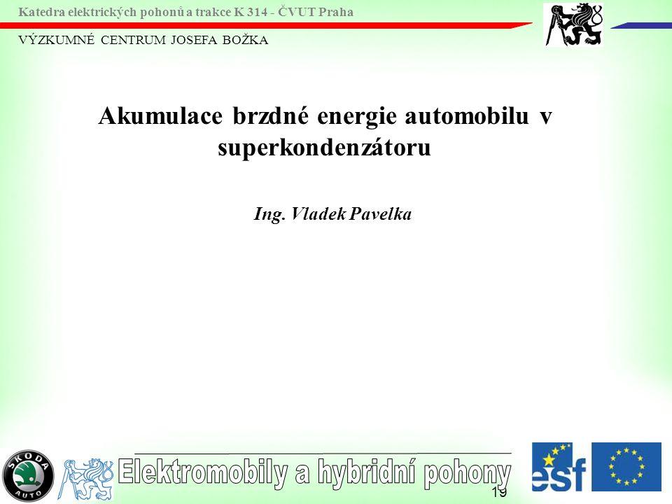 19 VÝZKUMNÉ CENTRUM JOSEFA BOŽKA Katedra elektrických pohonů a trakce K 314 - ČVUT Praha Akumulace brzdné energie automobilu v superkondenzátoru Ing.