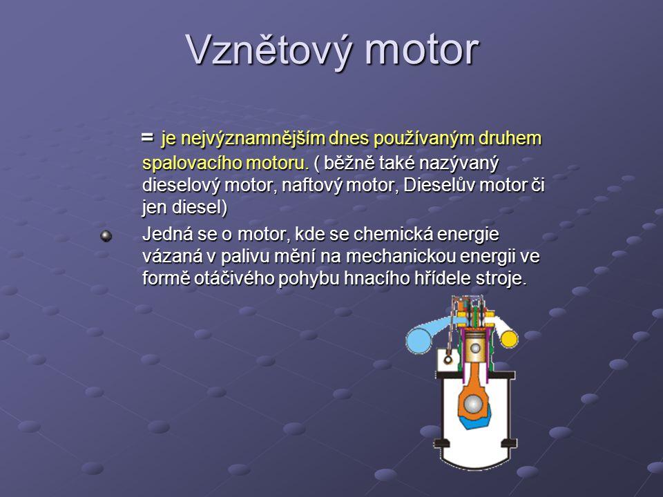 Vznětový motor = je nejvýznamnějším dnes používaným druhem spalovacího motoru. ( běžně také nazývaný dieselový motor, naftový motor, Dieselův motor či