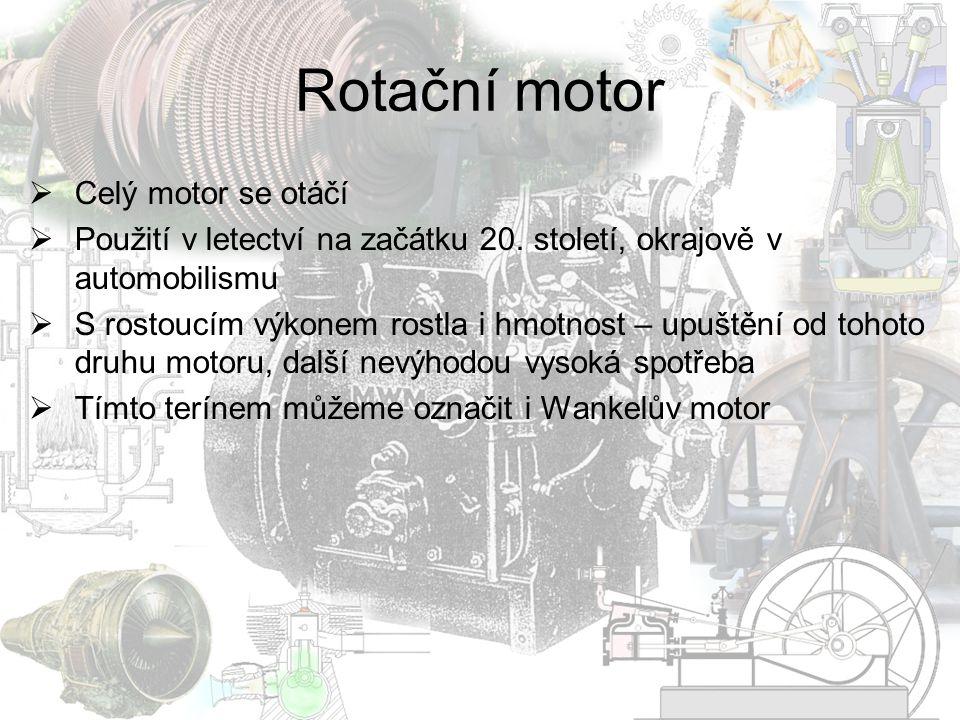 Rotační motor  Celý motor se otáčí  Použití v letectví na začátku 20. století, okrajově v automobilismu  S rostoucím výkonem rostla i hmotnost – up
