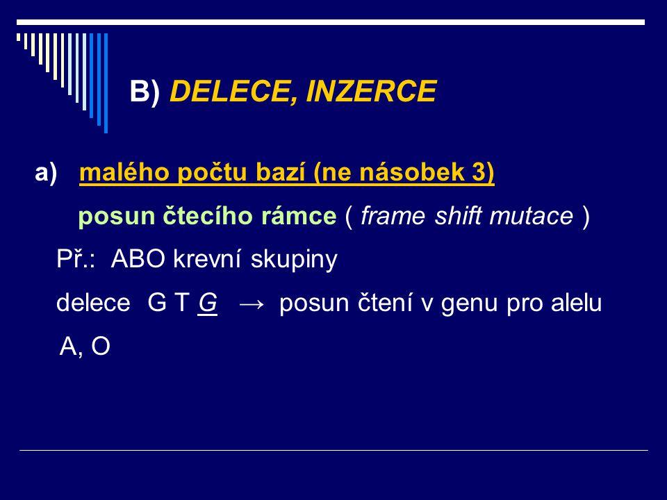 B) DELECE, INZERCE a) malého počtu bazí (ne násobek 3) posun čtecího rámce ( frame shift mutace ) Př.: ABO krevní skupiny delece G T G → posun čtení v