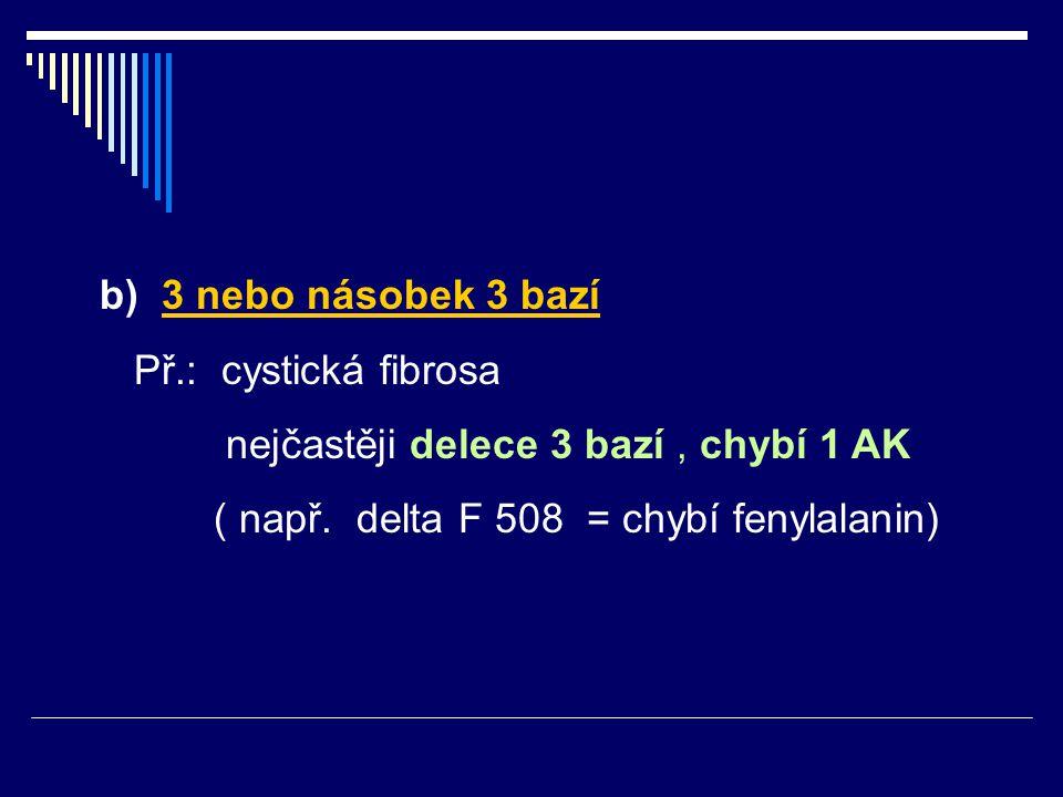 b) 3 nebo násobek 3 bazí Př.: cystická fibrosa nejčastěji delece 3 bazí, chybí 1 AK ( např. delta F 508 = chybí fenylalanin)