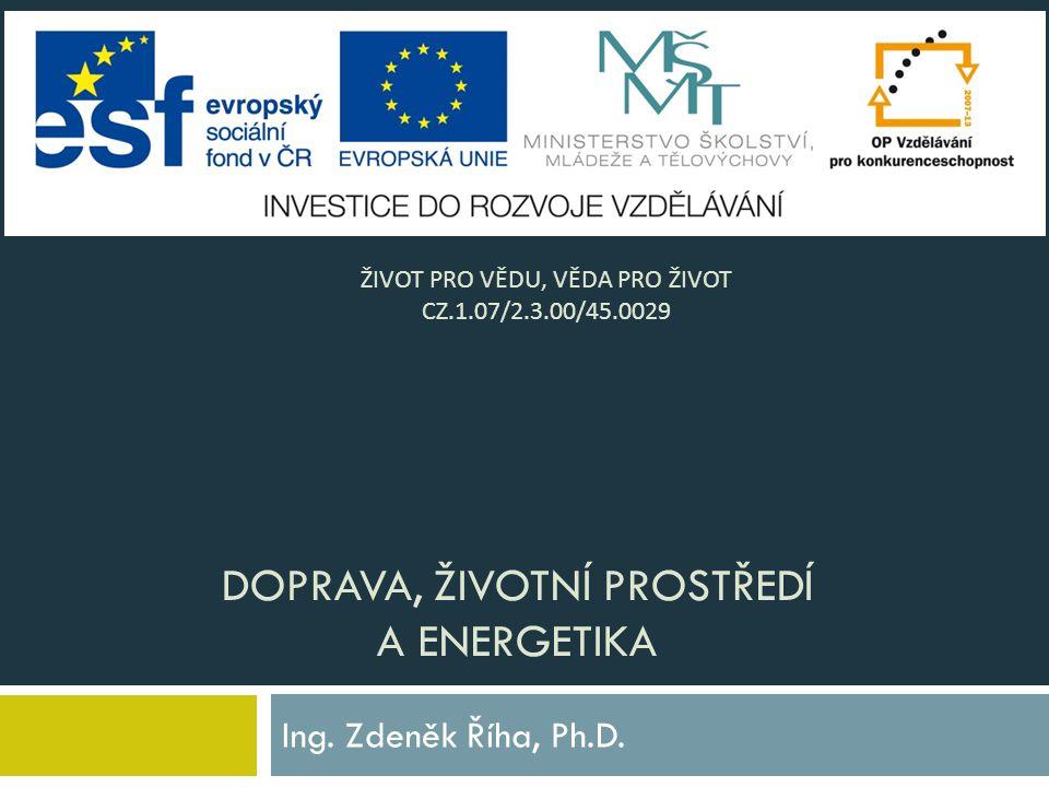 DOPRAVA, ŽIVOTNÍ PROSTŘEDÍ A ENERGETIKA Ing.Zdeněk Říha, Ph.D.