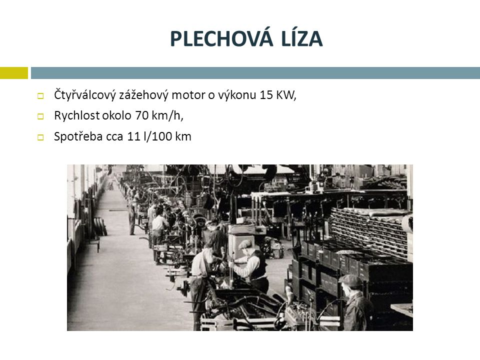 PLECHOVÁ LÍZA  Čtyřválcový zážehový motor o výkonu 15 KW,  Rychlost okolo 70 km/h,  Spotřeba cca 11 l/100 km
