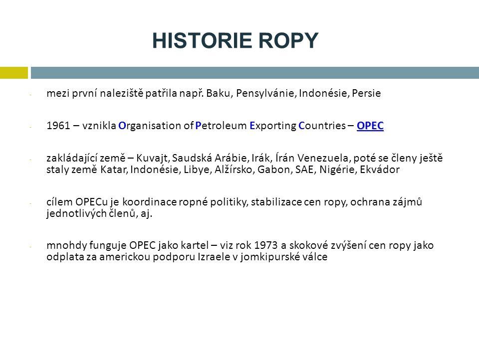 HISTORIE ROPY - mezi první naleziště patřila např. Baku, Pensylvánie, Indonésie, Persie OPEC - 1961 – vznikla Organisation of Petroleum Exporting Coun
