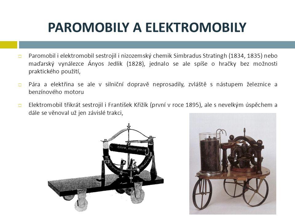 PAROMOBILY A ELEKTROMOBILY  Paromobil i elektromobil sestrojil i nizozemský chemik Simbradus Stratingh (1834, 1835) nebo maďarský vynálezce Ányos Jedlik (1828), jednalo se ale spíše o hračky bez možnosti praktického použití,  Pára a elektřina se ale v silniční dopravě neprosadily, zvláště s nástupem železnice a benzínového motoru  Elektromobil třikrát sestrojil i František Křižík (první v roce 1895), ale s nevelkým úspěchem a dále se věnoval už jen závislé trakci,
